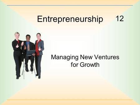 12 Entrepreneurship Managing New Ventures for Growth.