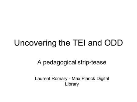 Uncovering the TEI and ODD A pedagogical strip-tease Laurent Romary - Max Planck Digital Library.