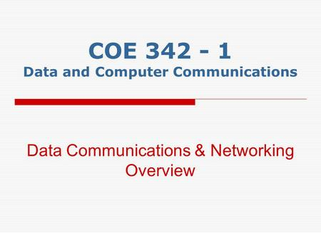 COE 342 - 1 Data and Computer Communications Data Communications & Networking Overview.