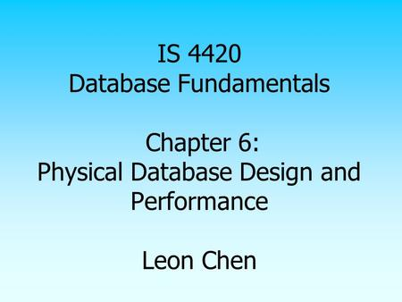 IS 4420 Database Fundamentals Chapter 6: Physical Database Design and Performance Leon Chen.