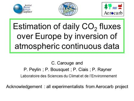 Estimation of daily CO 2 fluxes over Europe by inversion of atmospheric continuous data C. Carouge and P. Peylin ; P. Bousquet ; P. Ciais ; P. Rayner Laboratoire.