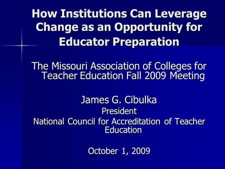 How Institutions Can Leverage Change as an Opportunity for Educator Preparation The Missouri Association of Colleges for Teacher Education Fall 2009 Meeting.