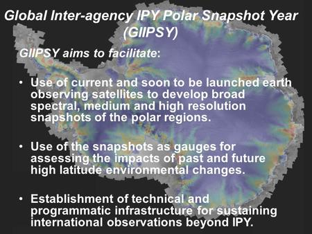 Global Inter-agency IPY Polar Snapshot Year (GIIPSY) GIIPSY aims to facilitate: Use of current and soon to be launched earth observing satellites to develop.