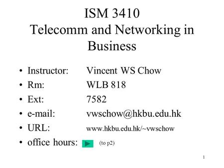 1 ISM 3410 Telecomm and Networking in Business Instructor:Vincent WS Chow Rm:WLB 818 Ext:7582 URL: