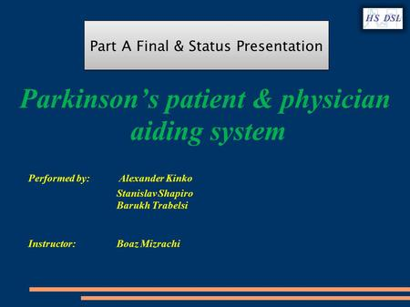 Parkinson's patient & physician aiding system Performed by: Alexander Kinko Stanislav Shapiro Barukh Trabelsi Instructor: Boaz Mizrachi Part A Final &