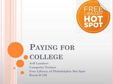 P AYING FOR COLLEGE Jeff Lambert Computer Trainer Free Library of Philadelphia Hot Spot Room D-136.