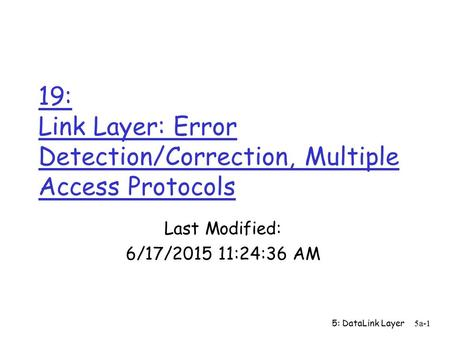 5: DataLink Layer5a-1 19: Link Layer: Error Detection/Correction, Multiple Access Protocols Last Modified: 6/17/2015 11:26:09 AM.