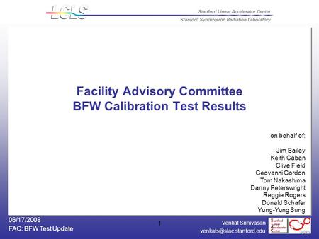 Venkat Srinivasan FAC: BFW Test Update 06/17/2008 1 Facility Advisory Committee BFW Calibration Test Results on behalf of: Jim.