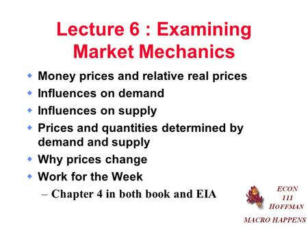 Lecture 6 : Examining Market Mechanics  Money prices and relative real prices  Influences on demand  Influences on supply  Prices and quantities determined.