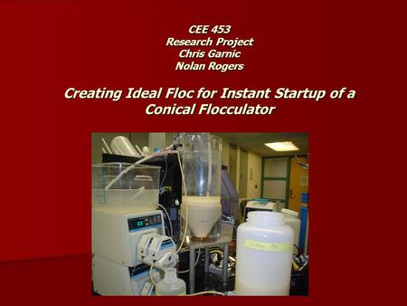 CEE 453 Research Project Chris Garnic Nolan Rogers Creating Ideal Floc for Instant Startup of a Conical Flocculator.