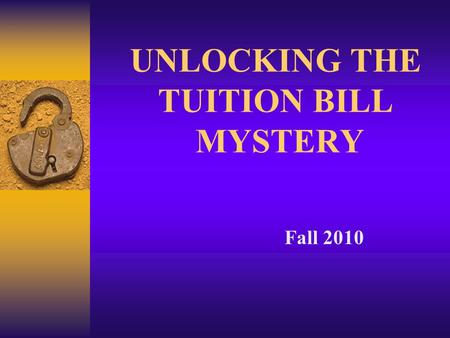 UNLOCKING THE TUITION BILL MYSTERY Fall 2010. Why a College Education?  Earning Potential: - 73% more than High School only - 2.7% unemployment vs. 8.5%