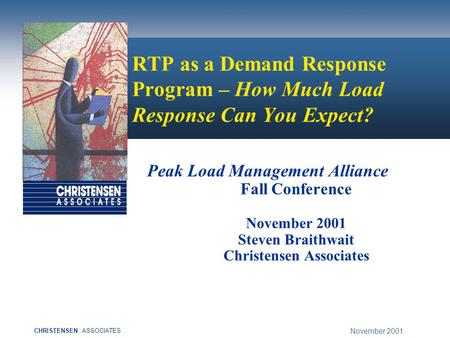 November 2001 CHRISTENSENASSOCIATES RTP as a Demand Response Program – How Much Load Response Can You Expect? Peak Load Management Alliance Fall Conference.