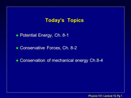 Physics 151: Lecture 15, Pg 1 Today's Topics l Potential Energy, Ch. 8-1 l Conservative Forces, Ch. 8-2 l Conservation of mechanical energy Ch.8-4.