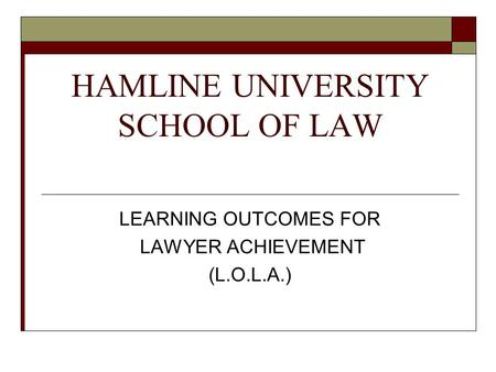 HAMLINE UNIVERSITY SCHOOL OF LAW LEARNING OUTCOMES FOR LAWYER ACHIEVEMENT (L.O.L.A.)
