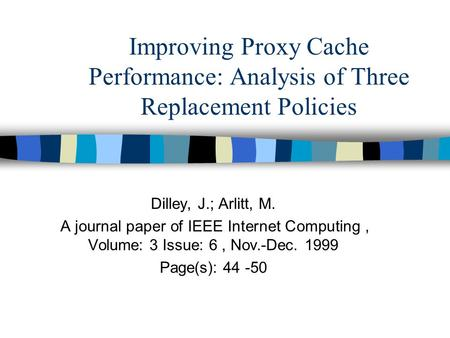 Improving Proxy Cache Performance: Analysis of Three Replacement Policies Dilley, J.; Arlitt, M. A journal paper of IEEE Internet Computing, Volume: 3.