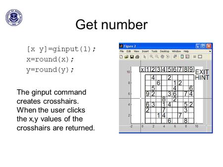 Get number The ginput command creates crosshairs. When the user clicks the x,y values of the crosshairs are returned.