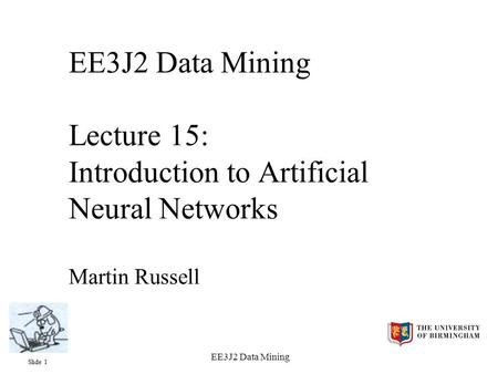 Slide 1 EE3J2 Data Mining EE3J2 Data Mining Lecture 15: Introduction to Artificial Neural Networks Martin Russell.