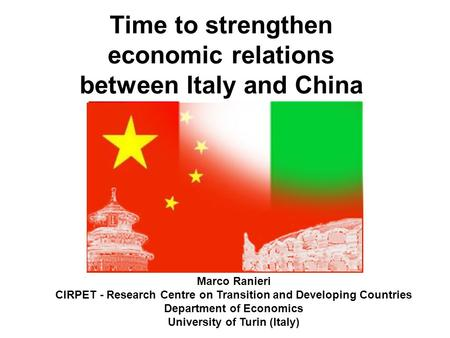 Time to strengthen economic relations between Italy and China Marco Ranieri CIRPET - Research Centre on Transition and Developing Countries Department.