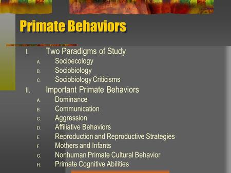 Primate Behaviors I. Two Paradigms of Study A. Socioecology B. Sociobiology C. Sociobiology Criticisms II. Important Primate Behaviors A. Dominance B.