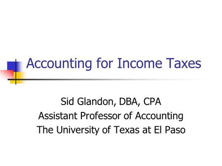 Accounting for Income Taxes Sid Glandon, DBA, CPA Assistant Professor of Accounting The University of Texas at El Paso.