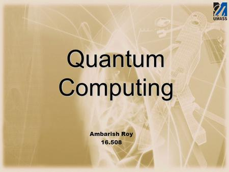 Quantum Computing Ambarish Roy 16.508. Presentation Flow.
