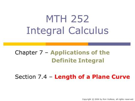 MTH 252 Integral Calculus Chapter 7 – Applications of the Definite Integral Section 7.4 – Length of a Plane Curve Copyright © 2006 by Ron Wallace, all.