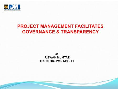 PROJECT MANAGEMENT FACILITATES GOVERNANCE & TRANSPARENCY BY: RIZWAN MUMTAZ DIRECTOR- PMI- AGC- BB.