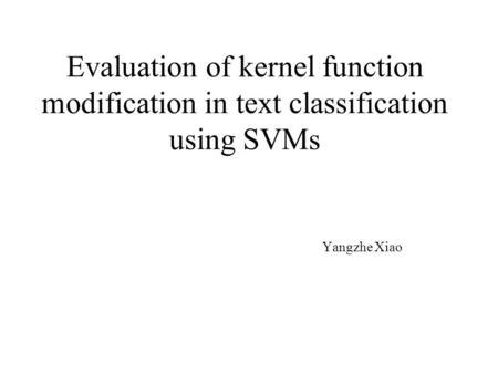 Evaluation of kernel function modification in text classification using SVMs Yangzhe Xiao.