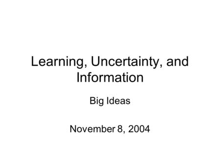 Learning, Uncertainty, and Information Big Ideas November 8, 2004.