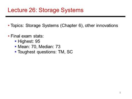 1 Lecture 26: Storage Systems Topics: Storage Systems (Chapter 6), other innovations Final exam stats:  Highest: 95  Mean: 70, Median: 73  Toughest.