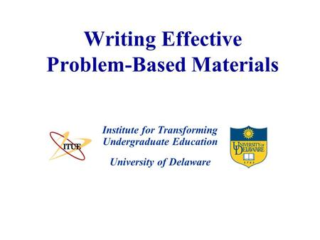 University of Delaware Writing Effective Problem-Based Materials Institute for Transforming Undergraduate Education.