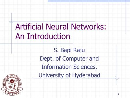 1 Artificial Neural Networks: An Introduction S. Bapi Raju Dept. of Computer and Information Sciences, University of Hyderabad.
