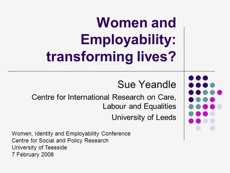 Women and Employability: transforming lives? Sue Yeandle Centre for International Research on Care, Labour and Equalities University of Leeds Women, Identity.