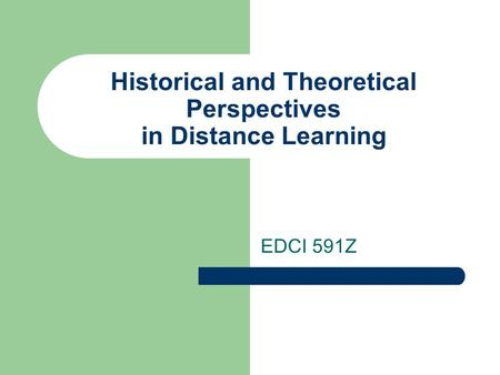 Historical and Theoretical Perspectives in Distance Learning EDCI 591Z.