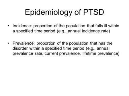 Epidemiology of PTSD Incidence: proportion of the population that falls ill within a specified time period (e.g., annual incidence rate) Prevalence: proportion.