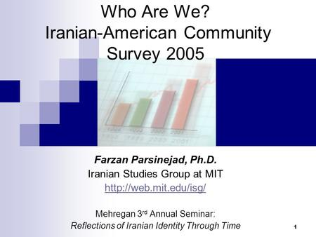 1 Who Are We? Iranian-American Community Survey 2005 Farzan Parsinejad, Ph.D. Iranian Studies Group at MIT  Mehregan 3 rd Annual.