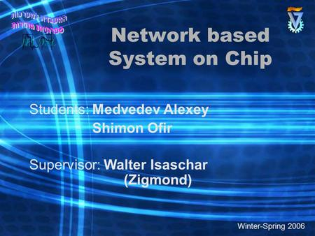 Network based System on Chip Students: Medvedev Alexey Shimon Ofir Supervisor: Walter Isaschar (Zigmond) Winter-Spring 2006.