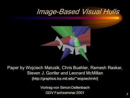 1 Image-Based Visual Hulls Paper by Wojciech Matusik, Chris Buehler, Ramesh Raskar, Steven J. Gortler and Leonard McMillan [http://graphics.lcs.mit.edu/~wojciech/vh/]