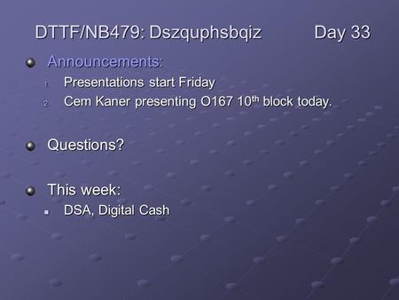 Announcements: 1. Presentations start Friday 2. Cem Kaner presenting O167 10 th block today. Questions? This week: DSA, Digital Cash DSA, Digital Cash.