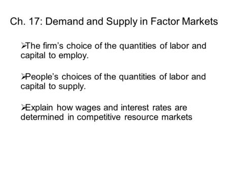 Ch. 17: Demand and Supply in Factor Markets  The firm's choice of the quantities of labor and capital to employ.  People's choices of the quantities.