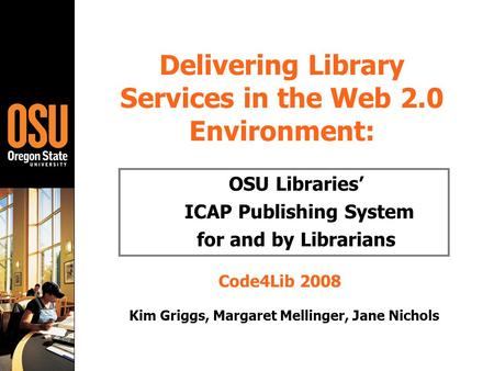 Delivering Library Services in the Web 2.0 Environment: OSU Libraries' ICAP Publishing System for and by Librarians Code4Lib 2008 Kim Griggs, Margaret.