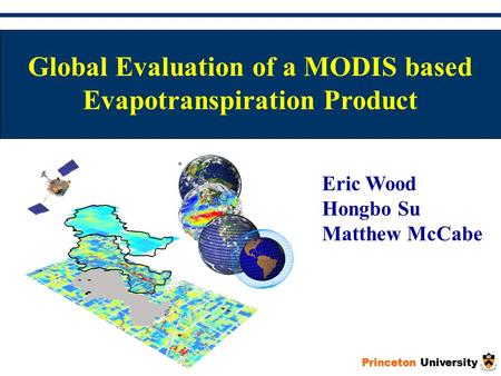 Princeton University Global Evaluation of a MODIS based Evapotranspiration Product Eric Wood Hongbo Su Matthew McCabe.