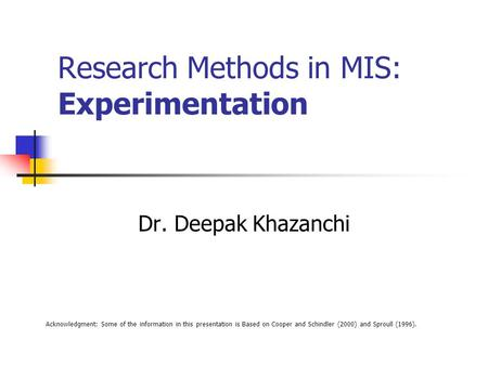 Research Methods in MIS: Experimentation Dr. Deepak Khazanchi Acknowledgment: Some of the information in this presentation is Based on Cooper and Schindler.