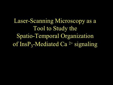 Laser-Scanning Microscopy as a Tool to Study the Spatio-Temporal Organization of InsP 3 -Mediated Ca 2+ signaling.