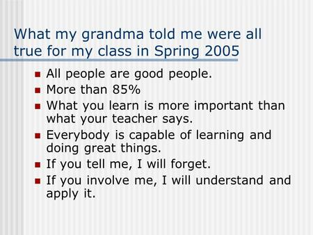 What my grandma told me were all true for my class in Spring 2005 All people are good people. More than 85% What you learn is more important than what.