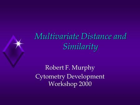 Multivariate Distance and Similarity Robert F. Murphy Cytometry Development Workshop 2000.