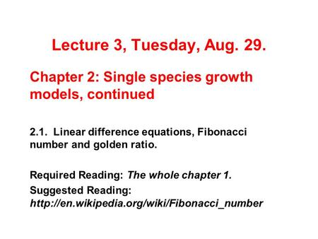 Lecture 3, Tuesday, Aug. 29. Chapter 2: Single species growth models, continued 2.1. Linear difference equations, Fibonacci number and golden ratio. Required.