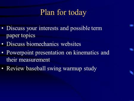 Plan for today Discuss your interests and possible term paper topics Discuss biomechanics websites Powerpoint presentation on kinematics and their measurement.