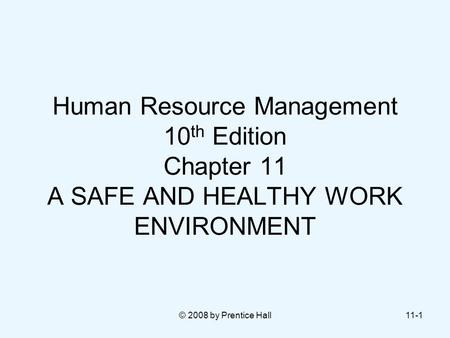 © 2008 by Prentice Hall11-1 Human Resource Management 10 th Edition Chapter 11 A SAFE AND HEALTHY WORK ENVIRONMENT.