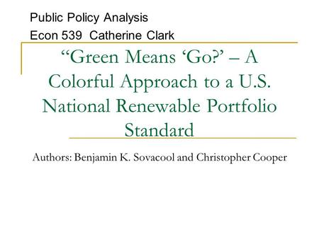 """Green Means 'Go?' – A Colorful Approach to a U.S. National Renewable Portfolio Standard Authors: Benjamin K. Sovacool and Christopher Cooper Public Policy."